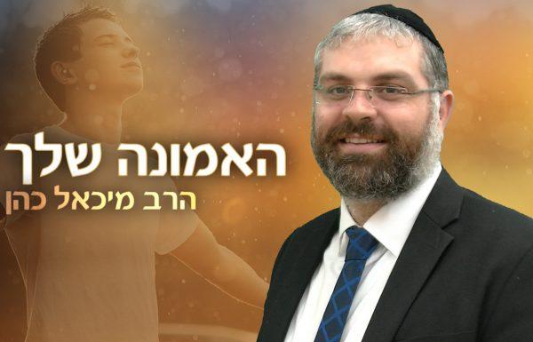 הרב מיכאל כהן – האמונה שלך